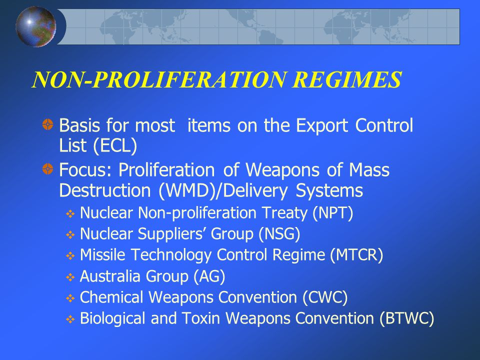 NON-PROLIFERATION REGIMES Basis for most items on the Export Control List (ECL) Focus: Proliferation of Weapons of Mass Destruction (WMD)/Delivery Systems Nuclear Non-proliferation Treaty (NPT) Nuclear Suppliers Group (NSG) Missile Technology Control Regime (MTCR) Australia Group (AG) Chemical Weapons Convention (CWC) Biological and Toxin Weapons Convention (BTWC)