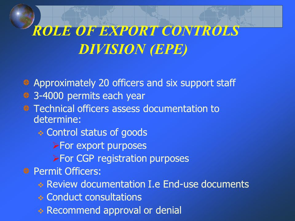 ROLE OF EXPORT CONTROLS DIVISION (EPE) Approximately 20 officers and six support staff 3-4000 permits each year Technical officers assess documentation to determine: Control status of goods For export purposes For CGP registration purposes Permit Officers: Review documentation I.e End-use documents Conduct consultations Recommend approval or denial
