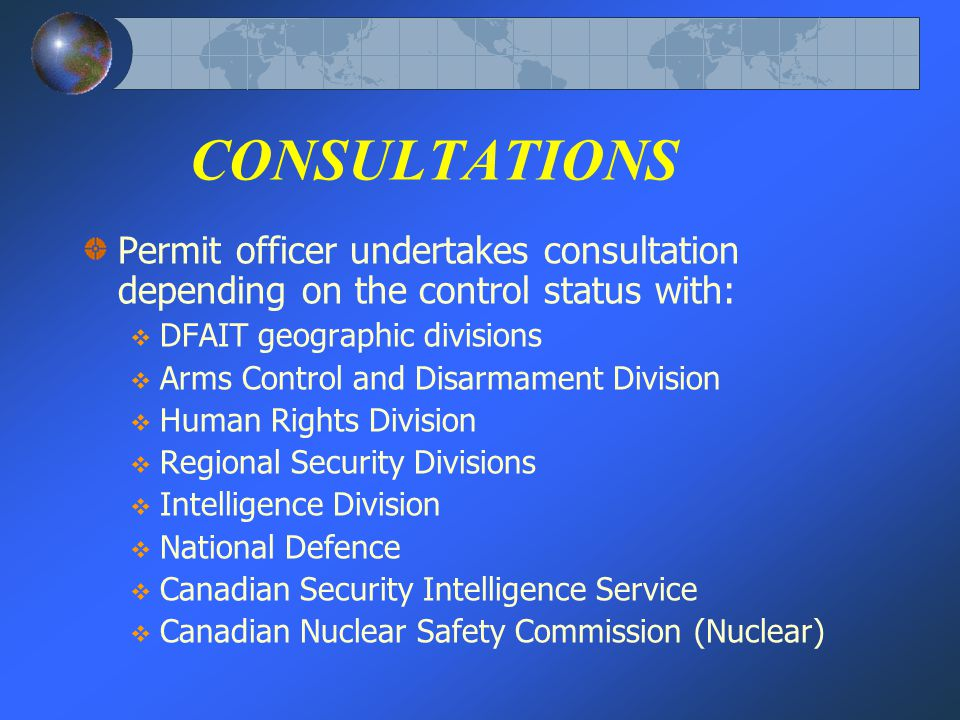 CONSULTATIONS Permit officer undertakes consultation depending on the control status with: DFAIT geographic divisions Arms Control and Disarmament Division Human Rights Division Regional Security Divisions Intelligence Division National Defence Canadian Security Intelligence Service Canadian Nuclear Safety Commission (Nuclear)