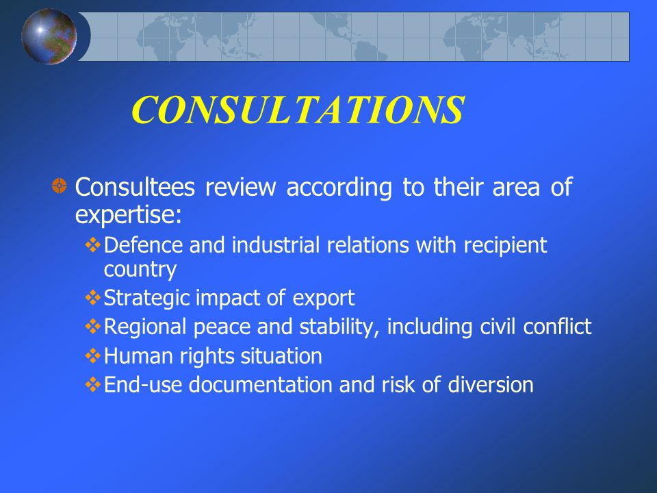 CONSULTATIONS Consultees review according to their area of expertise: Defence and industrial relations with recipient country Strategic impact of export Regional peace and stability, including civil conflict Human rights situation End-use documentation and risk of diversion