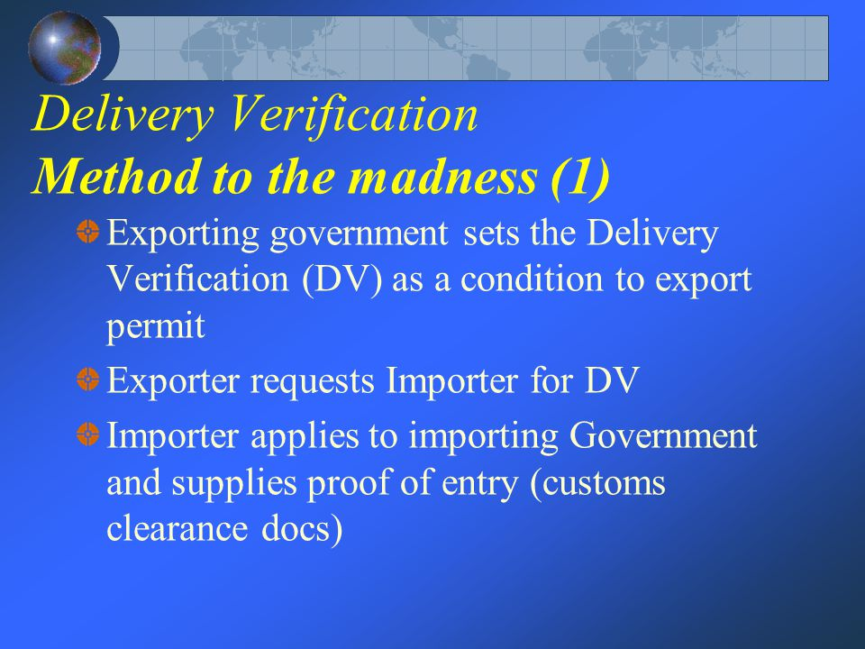Delivery Verification Method to the madness (1) Exporting government sets the Delivery Verification (DV) as a condition to export permit Exporter requests Importer for DV Importer applies to importing Government and supplies proof of entry (customs clearance docs)