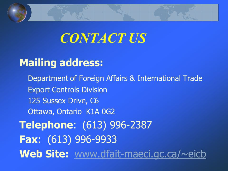 CONTACT US Mailing address: Department of Foreign Affairs & International Trade Export Controls Division 125 Sussex Drive, C6 Ottawa, Ontario K1A 0G2 Telephone: (613) 996-2387 Fax: (613) 996-9933 Web Site: www.dfait-maeci.gc.ca/~eicbwww.dfait-maeci.gc.ca/~eicb