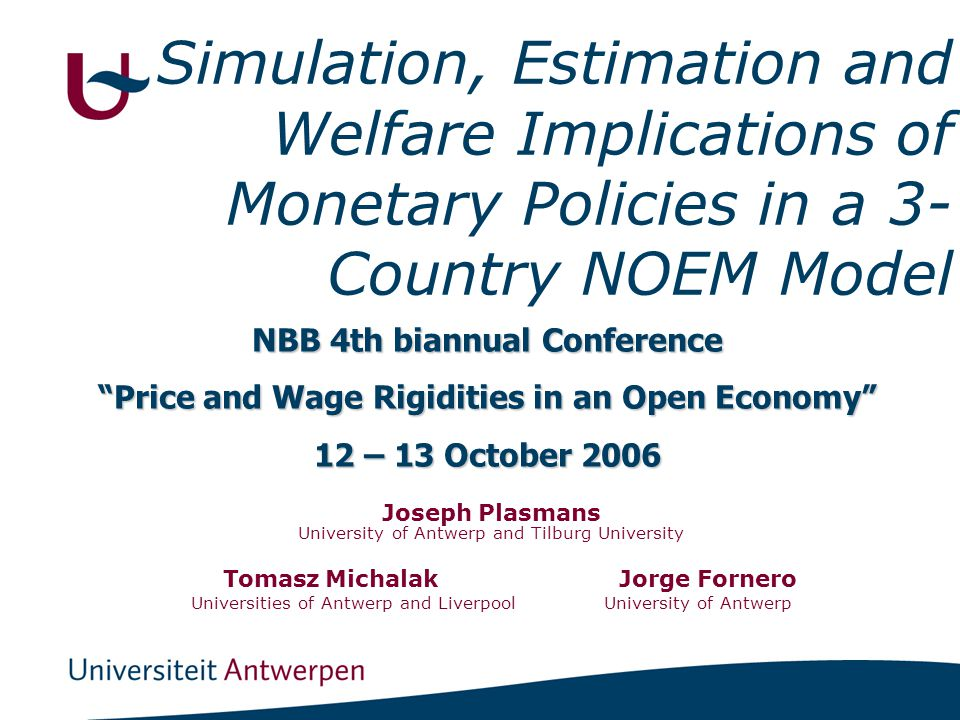 Simulation, Estimation and Welfare Implications of Monetary Policies in a 3- Country NOEM Model Joseph Plasmans University of Antwerp and Tilburg Univ