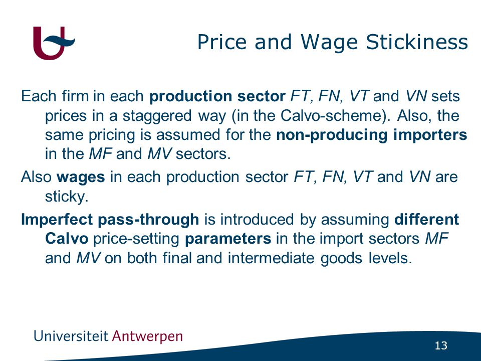 13 Price and Wage Stickiness Each firm in each production sector FT, FN, VT and VN sets prices in a staggered way (in the Calvo-scheme). Also, the sam