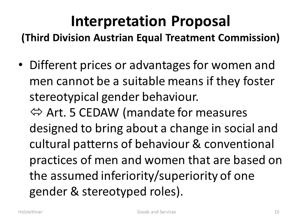 Interpretation Proposal (Third Division Austrian Equal Treatment Commission) Different prices or advantages for women and men cannot be a suitable means if they foster stereotypical gender behaviour.
