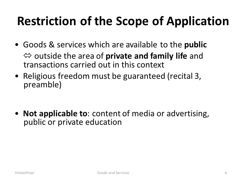 Restriction of the Scope of Application Goods & services which are available to the public outside the area of private and family life and transactions carried out in this context Religious freedom must be guaranteed (recital 3, preamble) Not applicable to: content of media or advertising, public or private education Holzleithner Goods and Services4