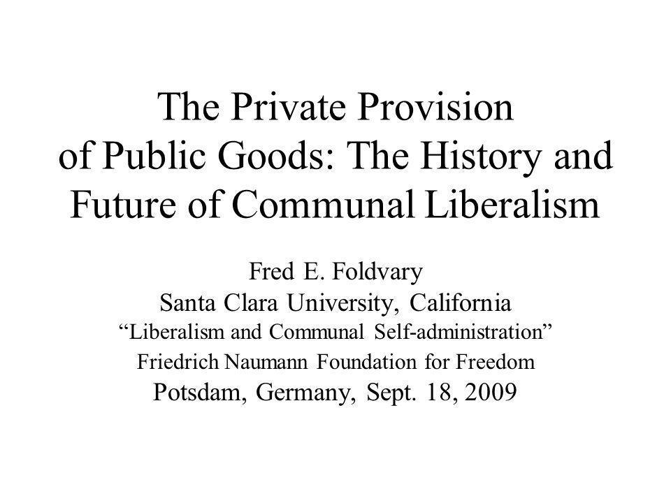 The Private Provision of Public Goods: The History and Future of Communal Liberalism Fred E. Foldvary Santa Clara University, California Liberalism an