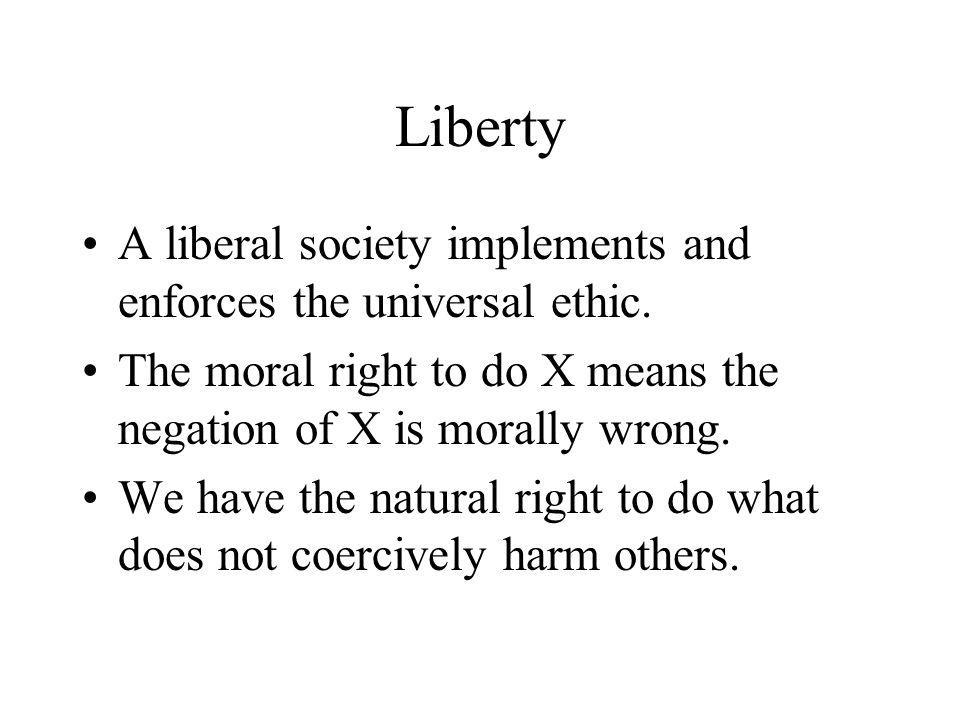 Liberty A liberal society implements and enforces the universal ethic.