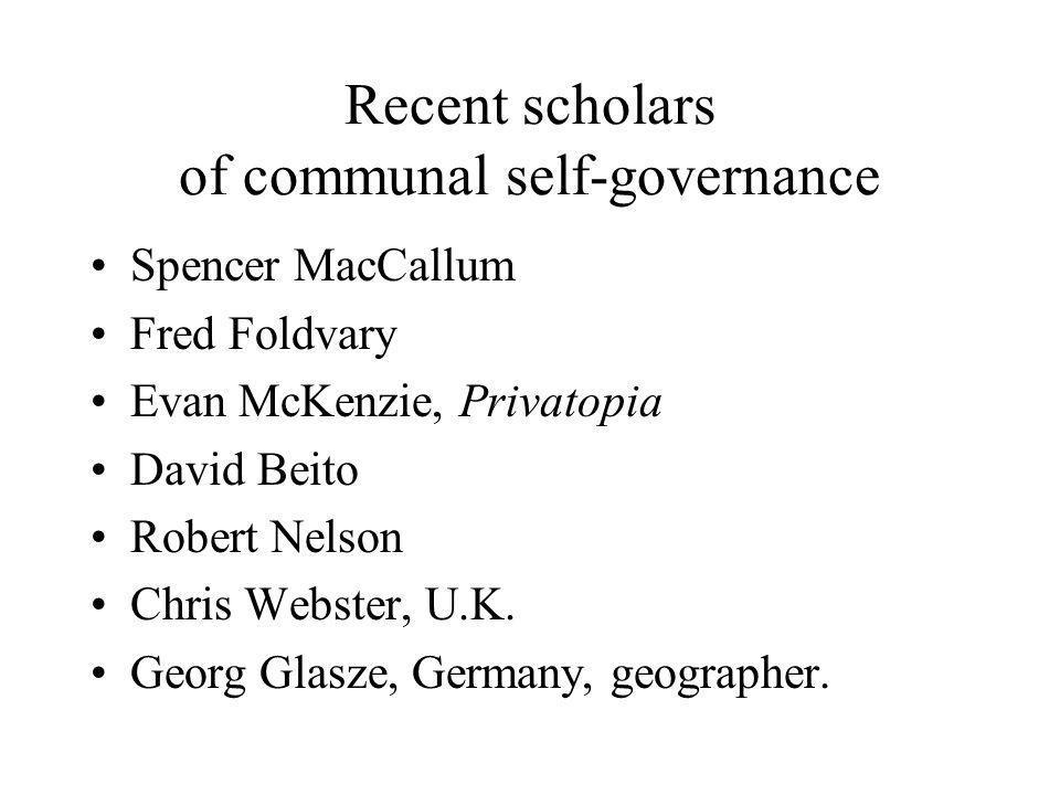Recent scholars of communal self-governance Spencer MacCallum Fred Foldvary Evan McKenzie, Privatopia David Beito Robert Nelson Chris Webster, U.K. Ge