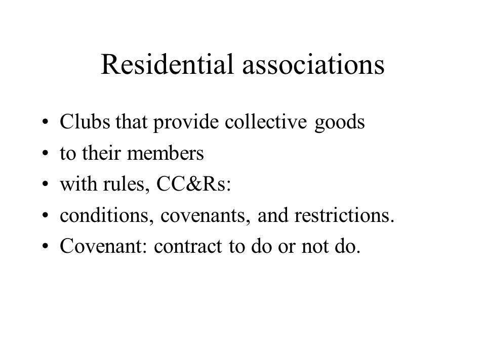 Residential associations Clubs that provide collective goods to their members with rules, CC&Rs: conditions, covenants, and restrictions.
