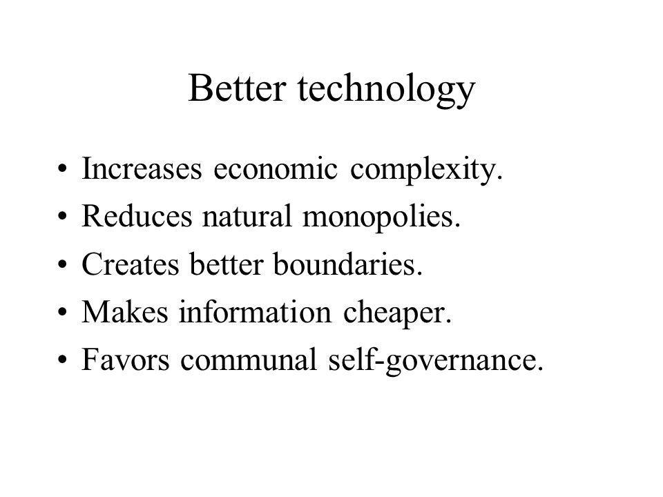 Better technology Increases economic complexity. Reduces natural monopolies.