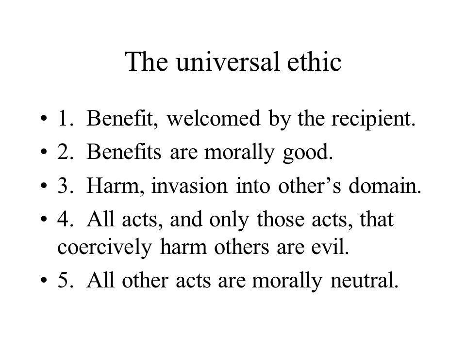 The universal ethic 1.Benefit, welcomed by the recipient.