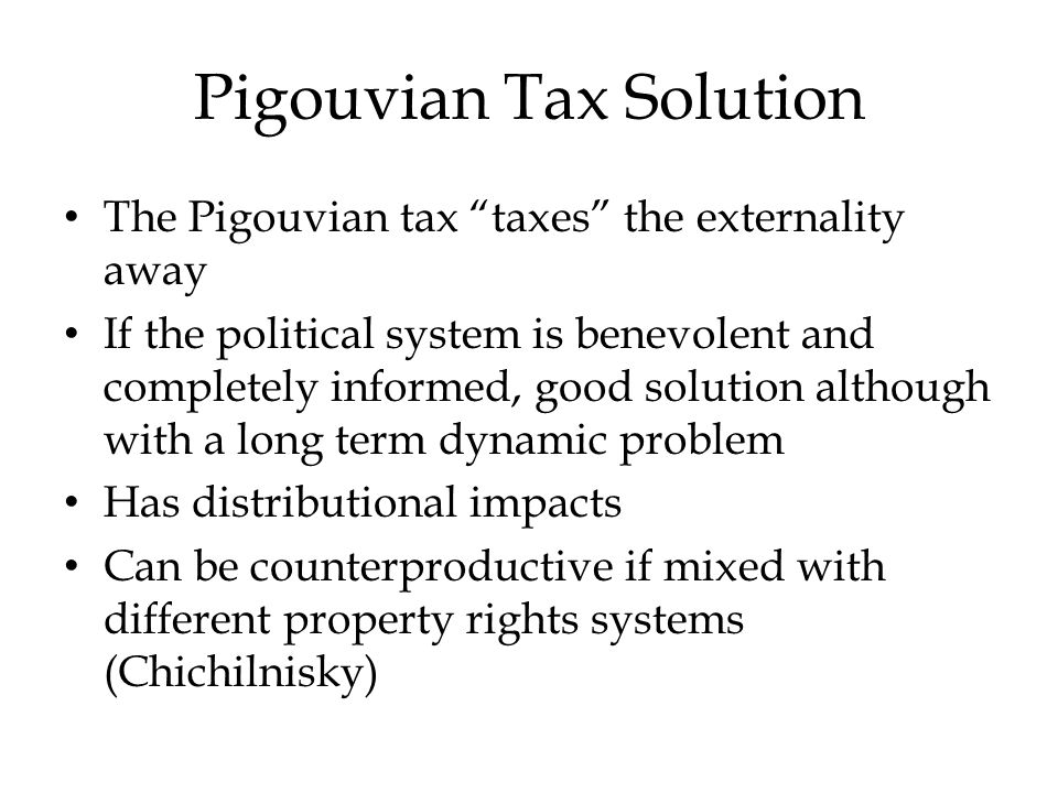 Pigouvian Tax Solution The Pigouvian tax taxes the externality away If the political system is benevolent and completely informed, good solution although with a long term dynamic problem Has distributional impacts Can be counterproductive if mixed with different property rights systems (Chichilnisky)