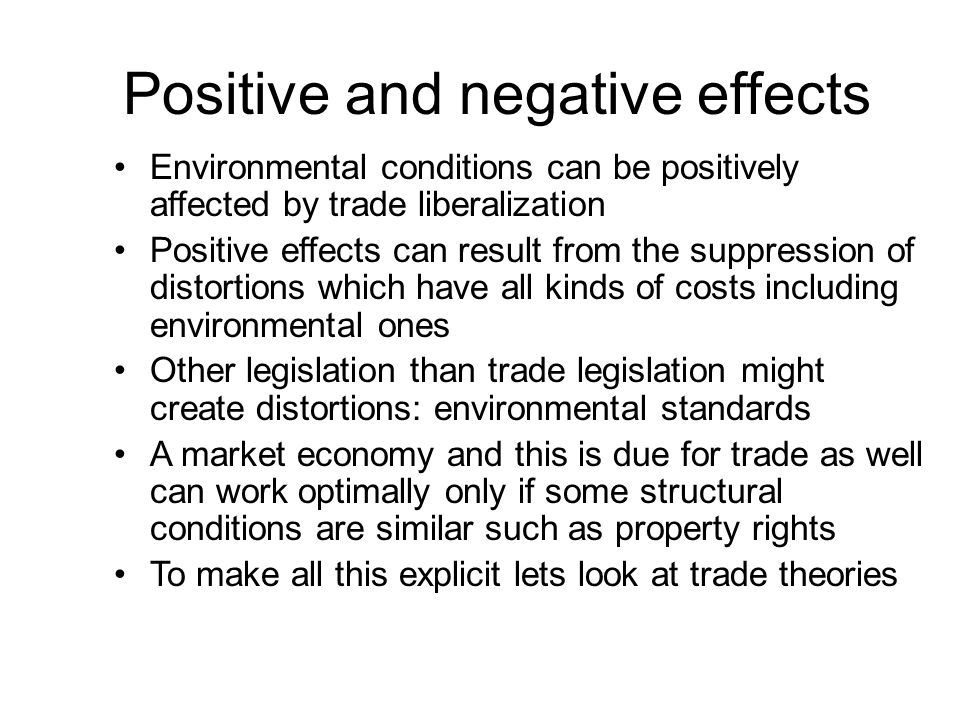 Positive and negative effects Environmental conditions can be positively affected by trade liberalization Positive effects can result from the suppression of distortions which have all kinds of costs including environmental ones Other legislation than trade legislation might create distortions: environmental standards A market economy and this is due for trade as well can work optimally only if some structural conditions are similar such as property rights To make all this explicit lets look at trade theories