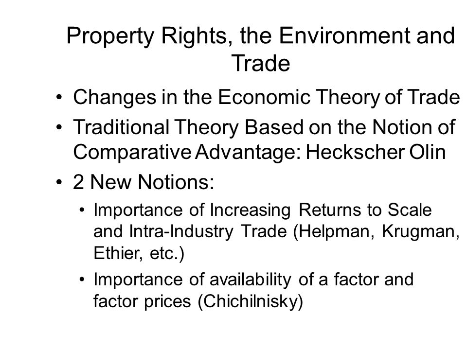 Property Rights, the Environment and Trade Changes in the Economic Theory of Trade Traditional Theory Based on the Notion of Comparative Advantage: Heckscher Olin 2 New Notions: Importance of Increasing Returns to Scale and Intra-Industry Trade (Helpman, Krugman, Ethier, etc.) Importance of availability of a factor and factor prices (Chichilnisky)