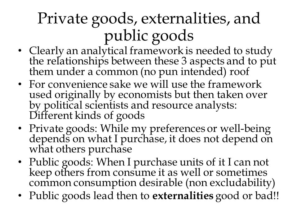Private goods, externalities, and public goods Clearly an analytical framework is needed to study the relationships between these 3 aspects and to put them under a common (no pun intended) roof For convenience sake we will use the framework used originally by economists but then taken over by political scientists and resource analysts: Different kinds of goods Private goods: While my preferences or well-being depends on what I purchase, it does not depend on what others purchase Public goods: When I purchase units of it I can not keep others from consume it as well or sometimes common consumption desirable (non excludability) Public goods lead then to externalities good or bad!!