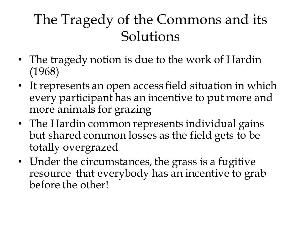 The Tragedy of the Commons and its Solutions The tragedy notion is due to the work of Hardin (1968) It represents an open access field situation in which every participant has an incentive to put more and more animals for grazing The Hardin common represents individual gains but shared common losses as the field gets to be totally overgrazed Under the circumstances, the grass is a fugitive resource that everybody has an incentive to grab before the other!