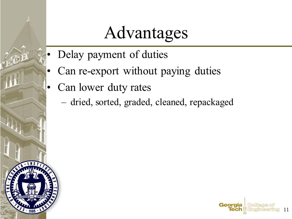 11 Advantages Delay payment of duties Can re-export without paying duties Can lower duty rates –dried, sorted, graded, cleaned, repackaged