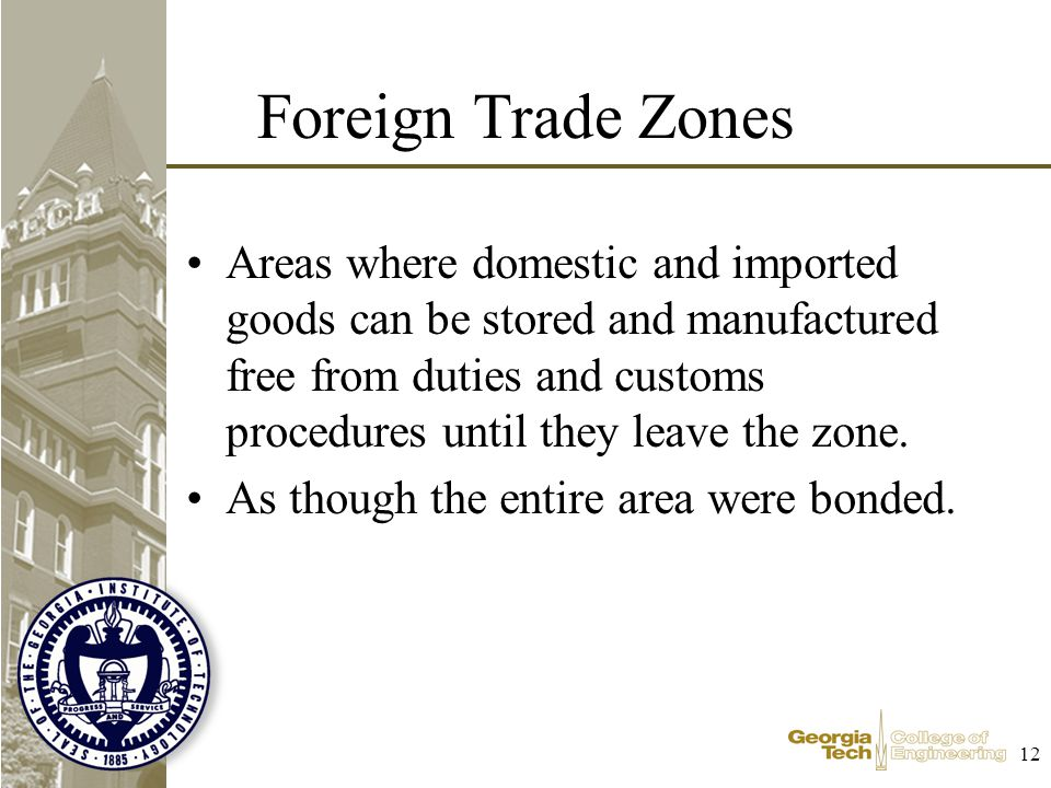 12 Foreign Trade Zones Areas where domestic and imported goods can be stored and manufactured free from duties and customs procedures until they leave the zone.