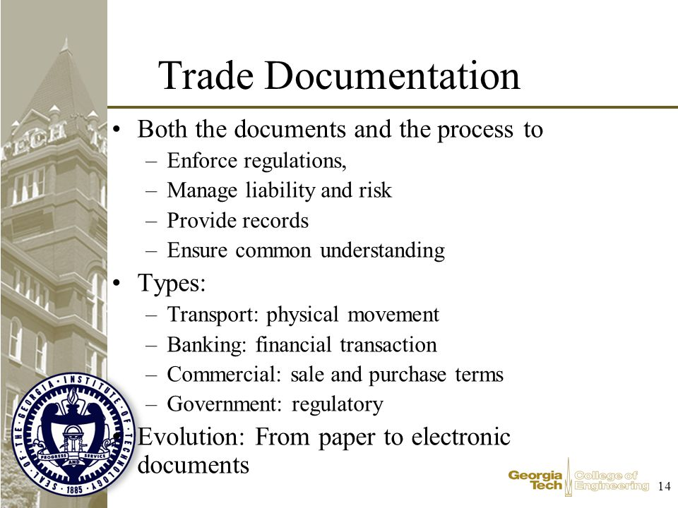 14 Trade Documentation Both the documents and the process to –Enforce regulations, –Manage liability and risk –Provide records –Ensure common understanding Types: –Transport: physical movement –Banking: financial transaction –Commercial: sale and purchase terms –Government: regulatory Evolution: From paper to electronic documents