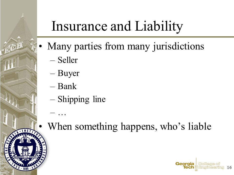 16 Insurance and Liability Many parties from many jurisdictions –Seller –Buyer –Bank –Shipping line –… When something happens, whos liable