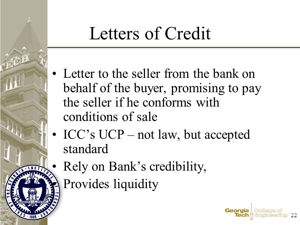 22 Letters of Credit Letter to the seller from the bank on behalf of the buyer, promising to pay the seller if he conforms with conditions of sale ICCs UCP – not law, but accepted standard Rely on Banks credibility, Provides liquidity