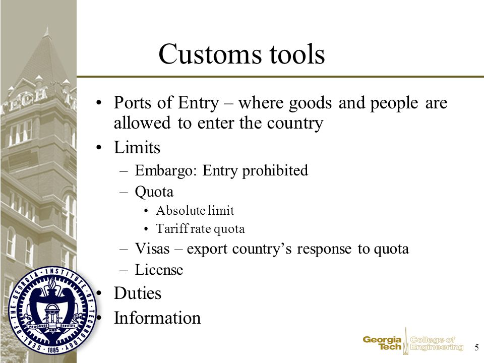 5 Customs tools Ports of Entry – where goods and people are allowed to enter the country Limits –Embargo: Entry prohibited –Quota Absolute limit Tariff rate quota –Visas – export countrys response to quota –License Duties Information