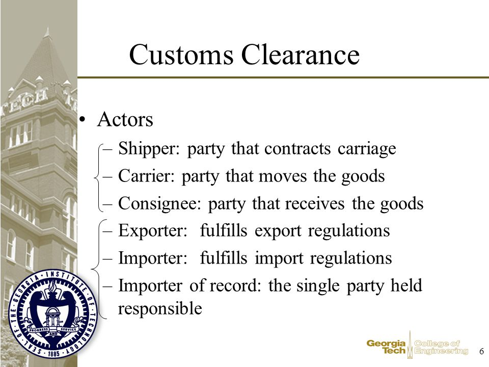 6 Customs Clearance Actors –Shipper: party that contracts carriage –Carrier: party that moves the goods –Consignee: party that receives the goods –Exporter: fulfills export regulations –Importer: fulfills import regulations –Importer of record: the single party held responsible