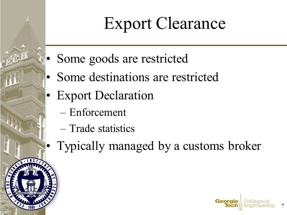 7 Export Clearance Some goods are restricted Some destinations are restricted Export Declaration –Enforcement –Trade statistics Typically managed by a customs broker