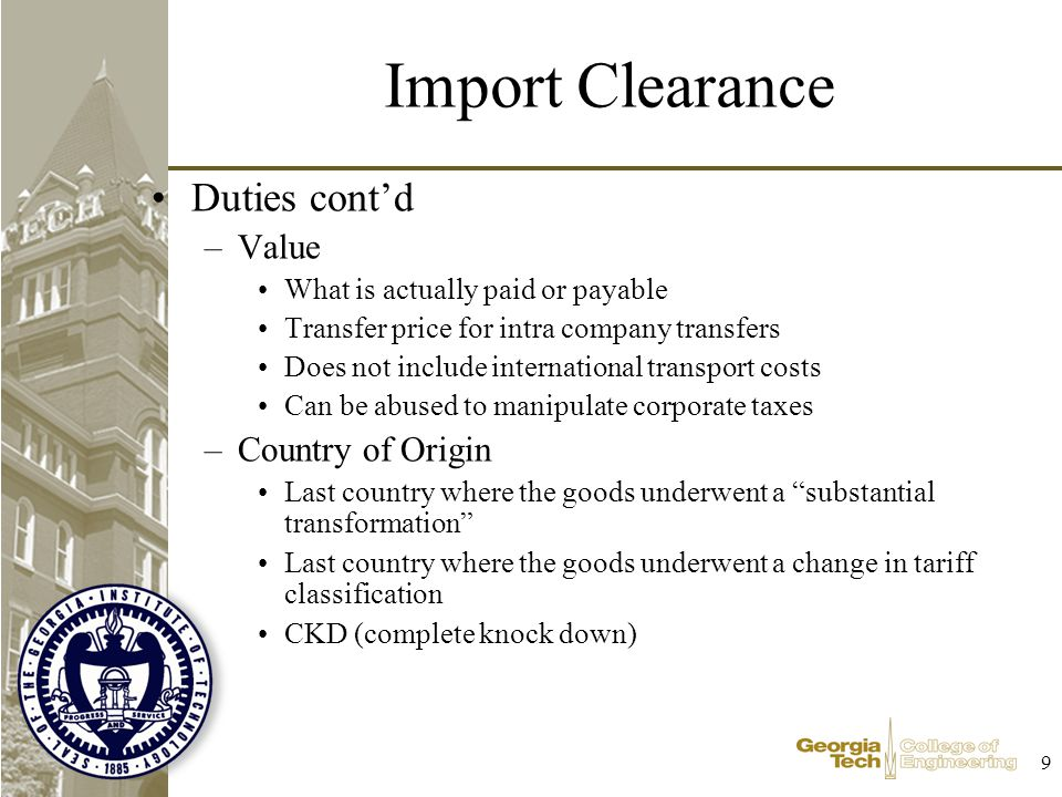 9 Import Clearance Duties contd –Value What is actually paid or payable Transfer price for intra company transfers Does not include international transport costs Can be abused to manipulate corporate taxes –Country of Origin Last country where the goods underwent a substantial transformation Last country where the goods underwent a change in tariff classification CKD (complete knock down)