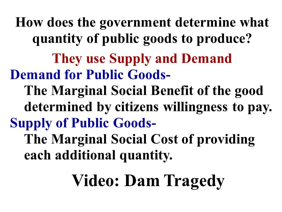How does the government determine what quantity of public goods to produce? They use Supply and Demand Demand for Public Goods- The Marginal Social Be
