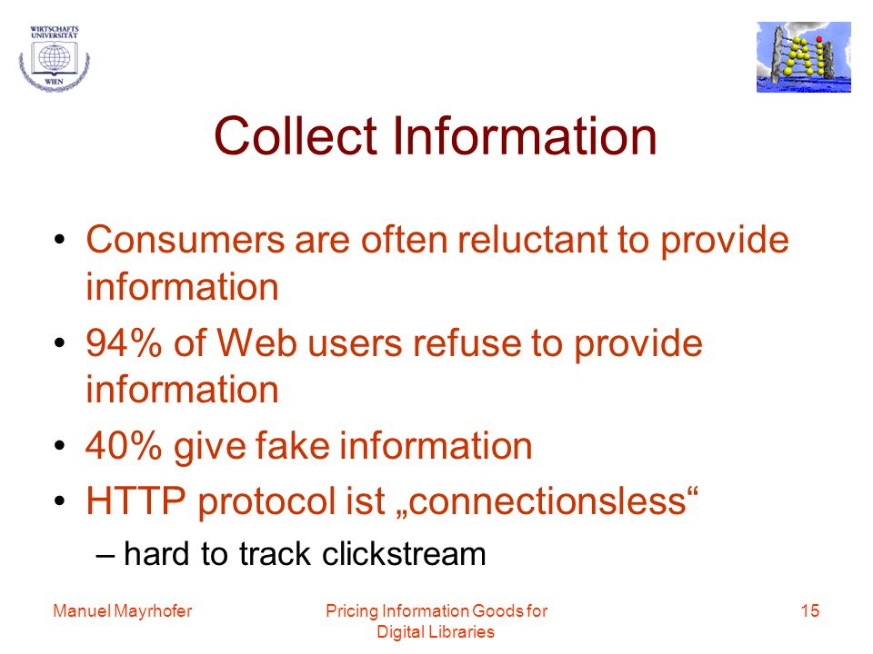 Manuel MayrhoferPricing Information Goods for Digital Libraries 15 Collect Information Consumers are often reluctant to provide information 94% of Web users refuse to provide information 40% give fake information HTTP protocol ist connectionsless –hard to track clickstream