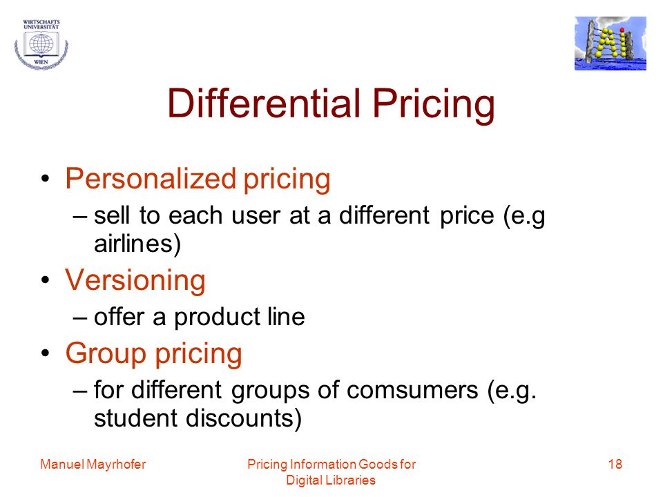 Manuel MayrhoferPricing Information Goods for Digital Libraries 18 Differential Pricing Personalized pricing –sell to each user at a different price (e.g airlines) Versioning –offer a product line Group pricing –for different groups of comsumers (e.g.