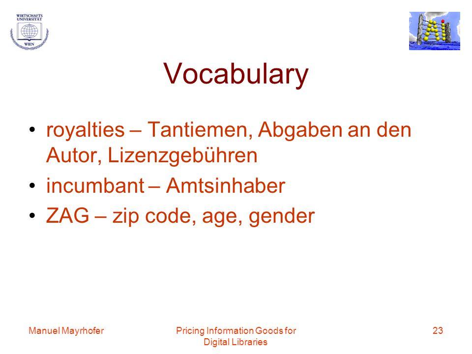 Manuel MayrhoferPricing Information Goods for Digital Libraries 23 Vocabulary royalties – Tantiemen, Abgaben an den Autor, Lizenzgebühren incumbant – Amtsinhaber ZAG – zip code, age, gender