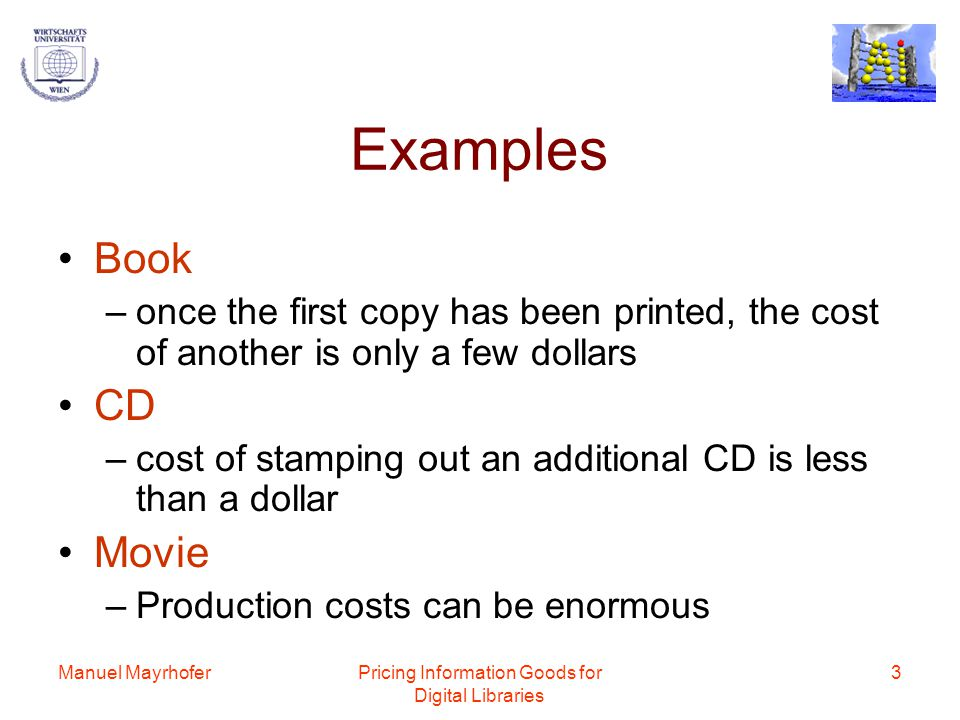Manuel MayrhoferPricing Information Goods for Digital Libraries 4 Fixed Costs and Variable Costs The fixed costs of production are large, but the variable costs of reproduction are small This cost structure leads to substantial economies of scale –the more you produce, the lower your average cost of production