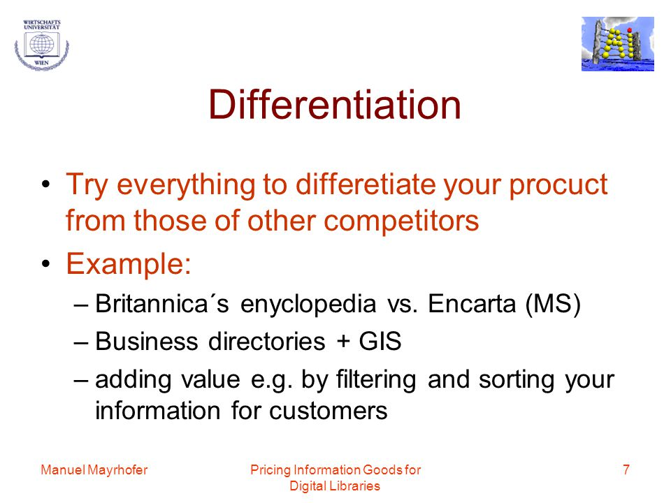 Manuel MayrhoferPricing Information Goods for Digital Libraries 7 Differentiation Try everything to differetiate your procuct from those of other competitors Example: –Britannica´s enyclopedia vs.