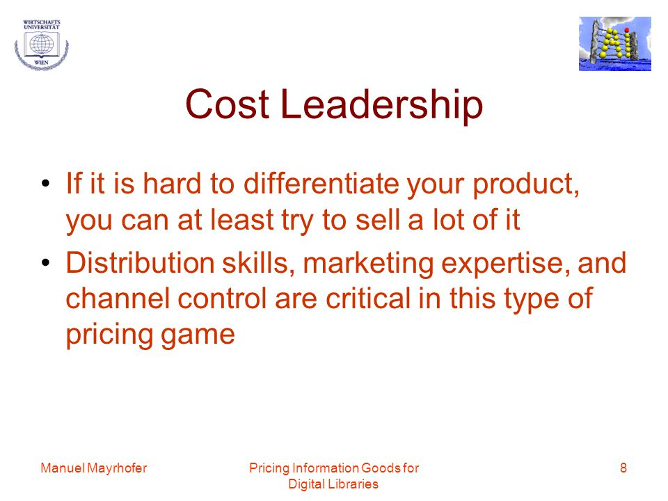 Manuel MayrhoferPricing Information Goods for Digital Libraries 8 Cost Leadership If it is hard to differentiate your product, you can at least try to sell a lot of it Distribution skills, marketing expertise, and channel control are critical in this type of pricing game