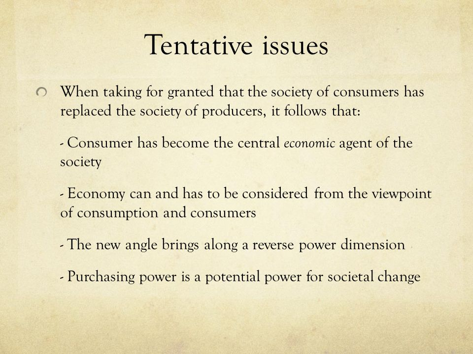 Tentative issues When taking for granted that the society of consumers has replaced the society of producers, it follows that: - Consumer has become the central economic agent of the society - Economy can and has to be considered from the viewpoint of consumption and consumers - The new angle brings along a reverse power dimension - Purchasing power is a potential power for societal change