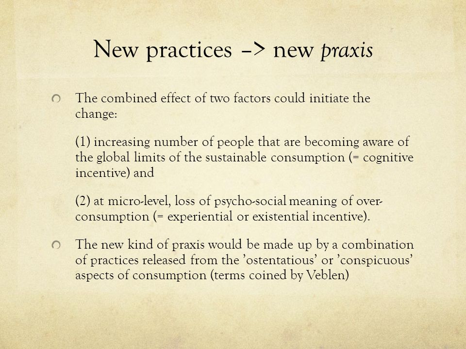 New practices –> new praxis The combined effect of two factors could initiate the change: (1) increasing number of people that are becoming aware of the global limits of the sustainable consumption (= cognitive incentive) and (2) at micro-level, loss of psycho-social meaning of over- consumption (= experiential or existential incentive).