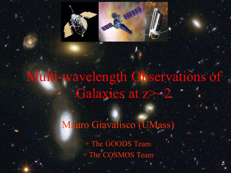 Multi-wavelength Observations of Galaxies at z>~2 Mauro Giavalisco (UMass) + The GOODS Team + The COSMOS Team