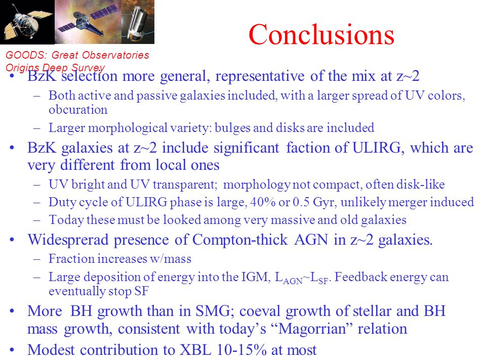GOODS: Great Observatories Origins Deep Survey Conclusions BzK selection more general, representative of the mix at z~2 –Both active and passive galaxies included, with a larger spread of UV colors, obcuration –Larger morphological variety: bulges and disks are included BzK galaxies at z~2 include significant faction of ULIRG, which are very different from local ones –UV bright and UV transparent; morphology not compact, often disk-like –Duty cycle of ULIRG phase is large, 40% or 0.5 Gyr, unlikely merger induced –Today these must be looked among very massive and old galaxies Widesprerad presence of Compton-thick AGN in z~2 galaxies.