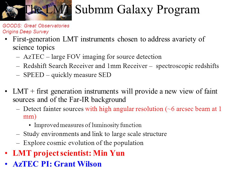 GOODS: Great Observatories Origins Deep Survey The LMT Submm Galaxy Program First-generation LMT instruments chosen to address avariety of science topics –AzTEC – large FOV imaging for source detection –Redshift Search Receiver and 1mm Receiver – spectroscopic redshifts –SPEED – quickly measure SED LMT + first generation instruments will provide a new view of faint sources and of the Far-IR background –Detect fainter sources with high angular resolution (~6 arcsec beam at 1 mm) Improved measures of luminosity function –Study environments and link to large scale structure –Explore cosmic evolution of the population LMT project scientist: Min Yun AzTEC PI: Grant Wilson