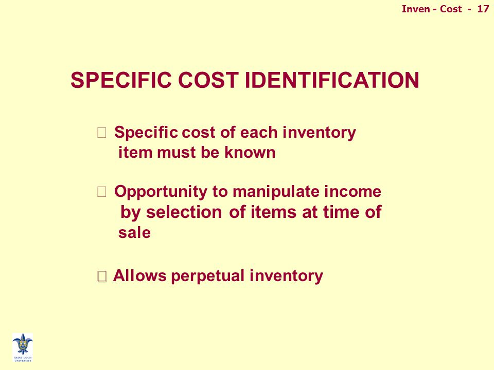 Inven - Cost - 17 n Specific cost of each inventory item must be known n Opportunity to manipulate income by selection of items at time of sale n n Allows perpetual inventory SPECIFIC COST IDENTIFICATION