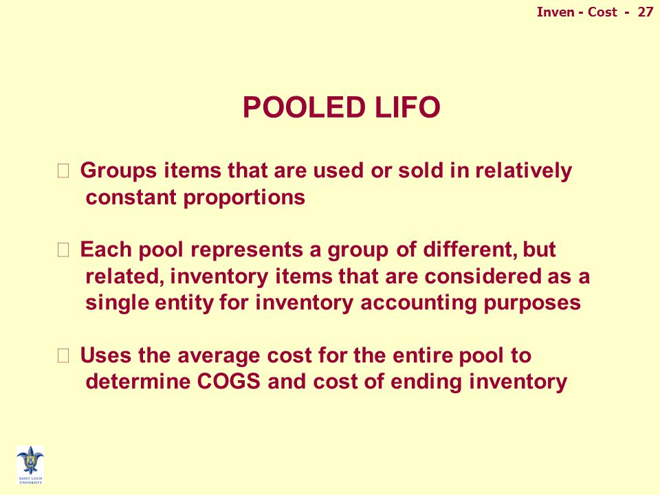 Inven - Cost - 27 POOLED LIFO n Groups items that are used or sold in relatively constant proportions n Each pool represents a group of different, but related, inventory items that are considered as a single entity for inventory accounting purposes n Uses the average cost for the entire pool to determine COGS and cost of ending inventory
