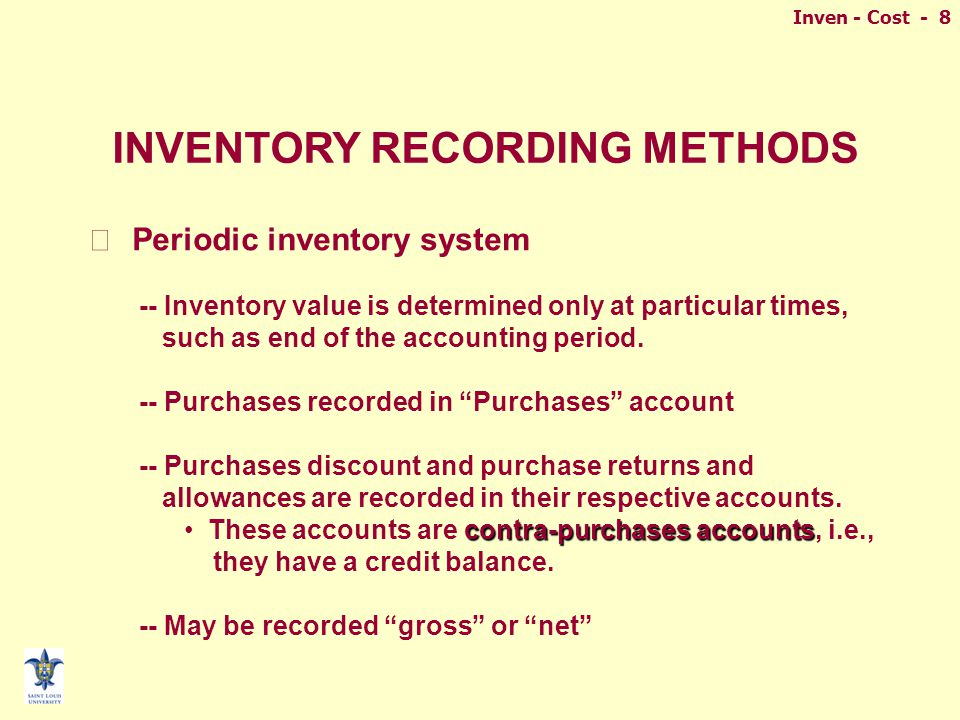 Inven - Cost - 8 INVENTORY RECORDING METHODS n Periodic inventory system -- Inventory value is determined only at particular times, such as end of the accounting period.