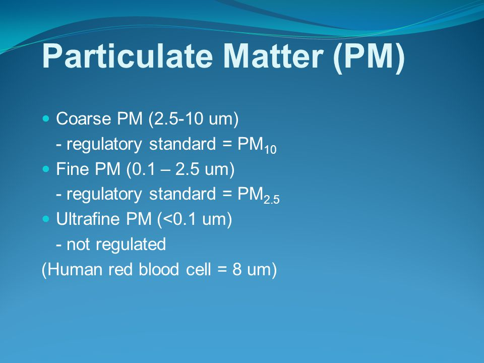 Particulate Matter (PM) Coarse PM ( um) - regulatory standard = PM 10 Fine PM (0.1 – 2.5 um) - regulatory standard = PM 2.5 Ultrafine PM (<0.1 um) - not regulated (Human red blood cell = 8 um)