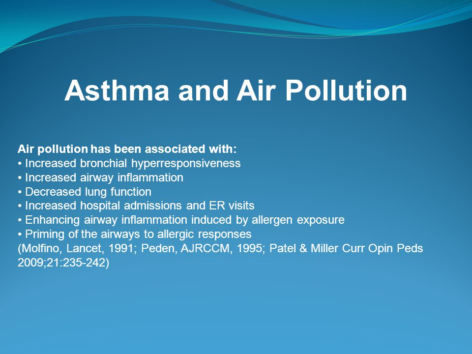 Asthma and Air Pollution Air pollution has been associated with: Increased bronchial hyperresponsiveness Increased airway inflammation Decreased lung function Increased hospital admissions and ER visits Enhancing airway inflammation induced by allergen exposure Priming of the airways to allergic responses (Molfino, Lancet, 1991; Peden, AJRCCM, 1995; Patel & Miller Curr Opin Peds 2009;21: )