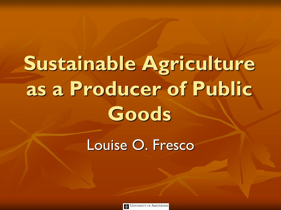 Sustainable Agriculture as a Producer of Public Goods Louise O. Fresco