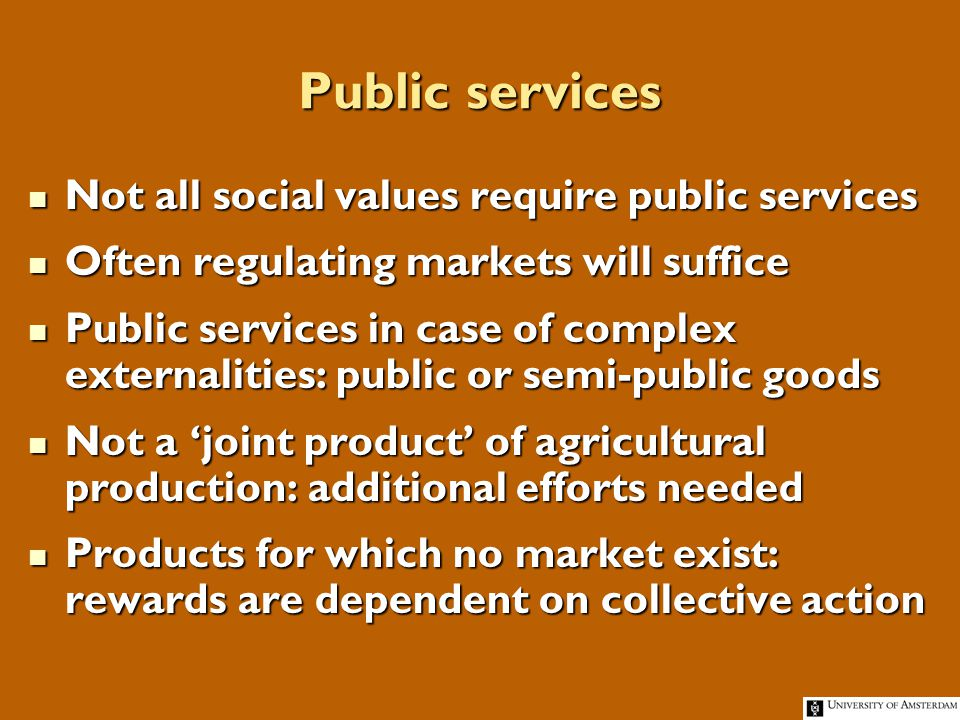 Public services Not all social values require public services Not all social values require public services Often regulating markets will suffice Often regulating markets will suffice Public services in case of complex externalities: public or semi-public goods Public services in case of complex externalities: public or semi-public goods Not a joint product of agricultural production: additional efforts needed Not a joint product of agricultural production: additional efforts needed Products for which no market exist: rewards are dependent on collective action Products for which no market exist: rewards are dependent on collective action
