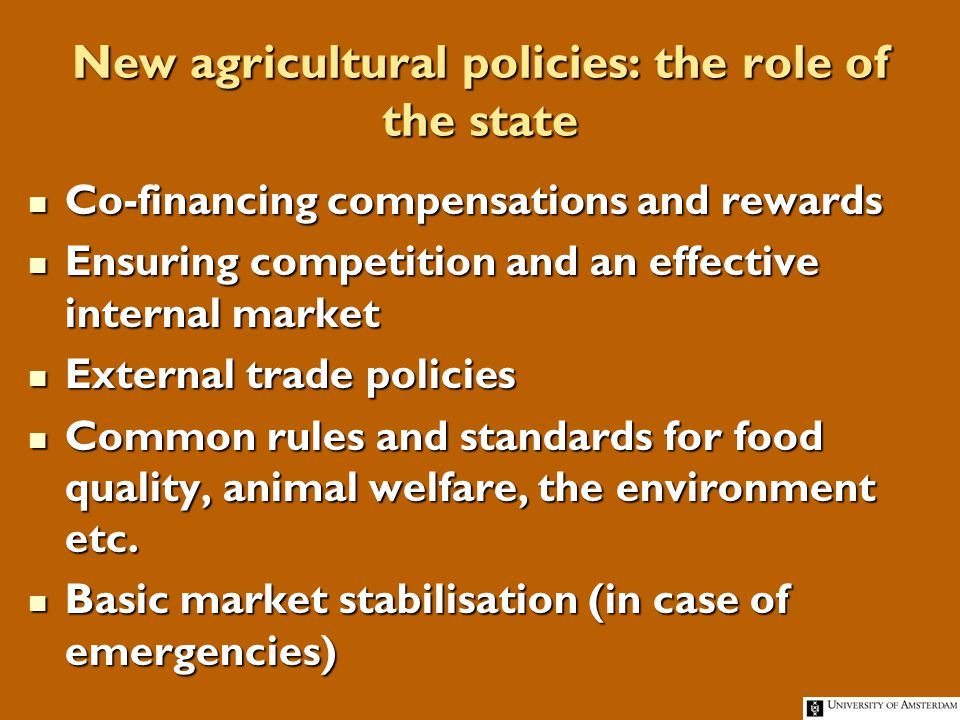 New agricultural policies: the role of the state Co-financing compensations and rewards Co-financing compensations and rewards Ensuring competition and an effective internal market Ensuring competition and an effective internal market External trade policies External trade policies Common rules and standards for food quality, animal welfare, the environment etc.